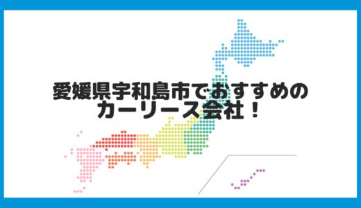 愛媛県宇和島市でおすすめのカーリース会社!