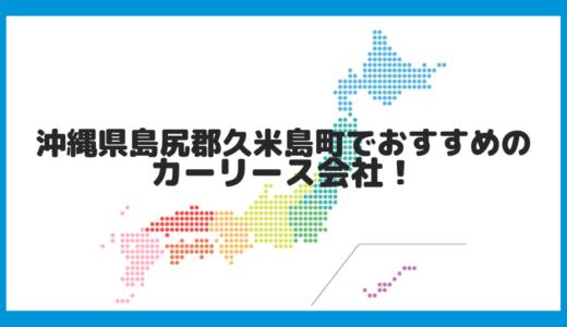 沖縄県島尻郡久米島町でおすすめのカーリース会社!