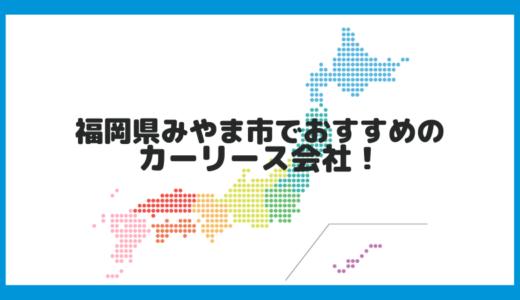 福岡県みやま市でおすすめのカーリース会社!